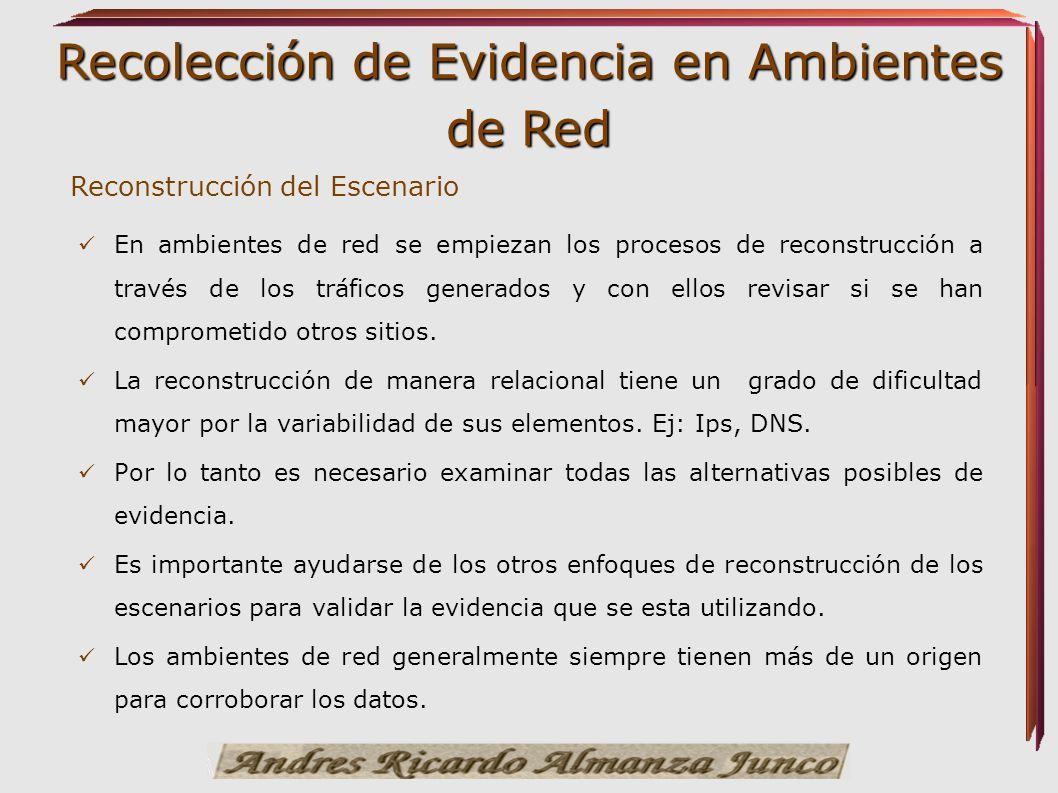 Recolección de Evidencia en Ambientes de Red Reconstrucción del Escenario En ambientes de red se empiezan los procesos de reconstrucción a través de l