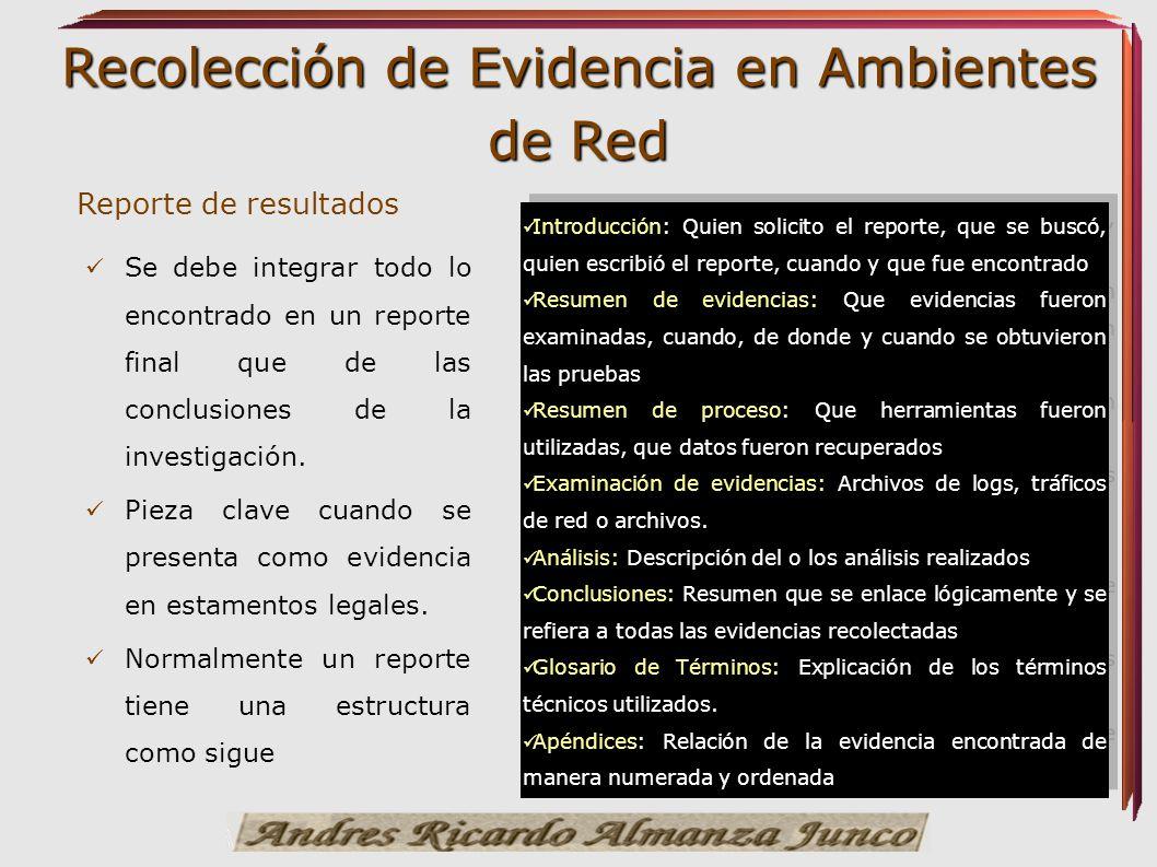 Recolección de Evidencia en Ambientes de Red Reporte de resultados Se debe integrar todo lo encontrado en un reporte final que de las conclusiones de