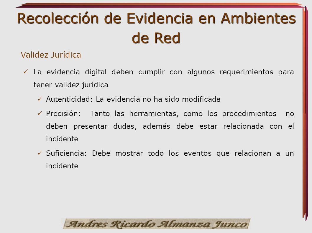 Recolección de Evidencia en Ambientes de Red Validez Jurídica La evidencia digital deben cumplir con algunos requerimientos para tener validez jurídic