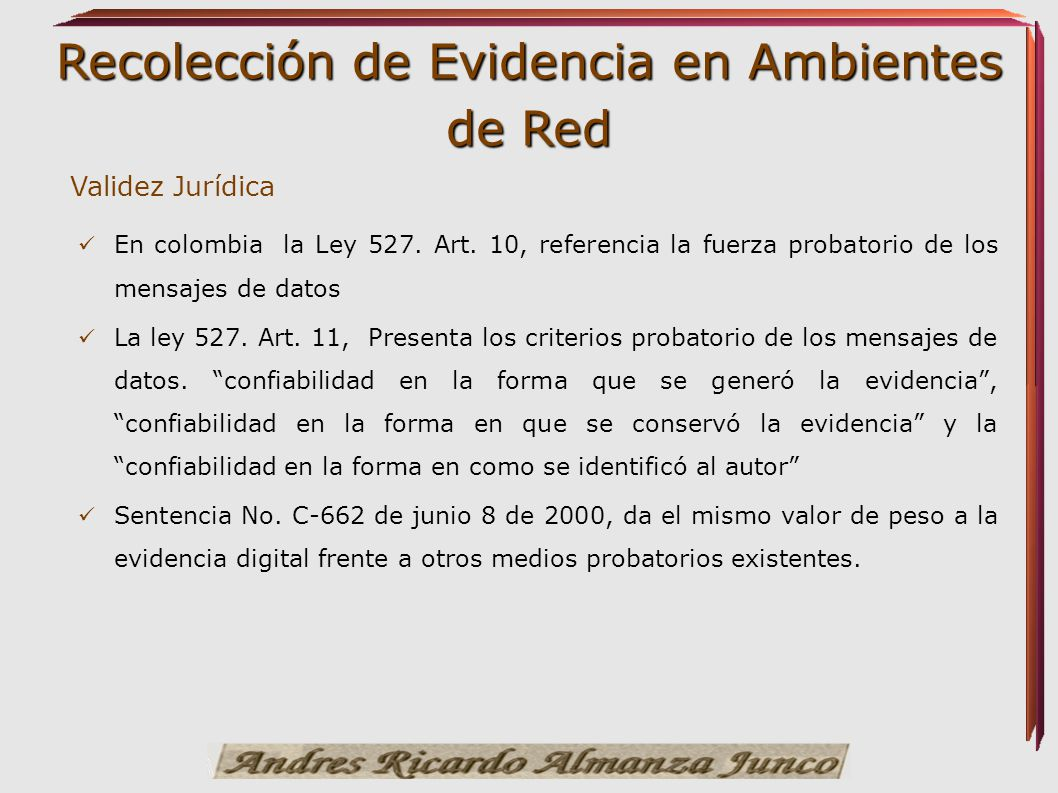 Recolección de Evidencia en Ambientes de Red Validez Jurídica En colombia la Ley 527. Art. 10, referencia la fuerza probatorio de los mensajes de dato