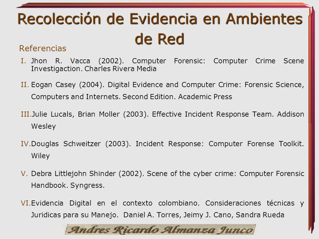 Recolección de Evidencia en Ambientes de Red I. I.Jhon R. Vacca (2002). Computer Forensic: Computer Crime Scene Investigaction. Charles Rivera Media I