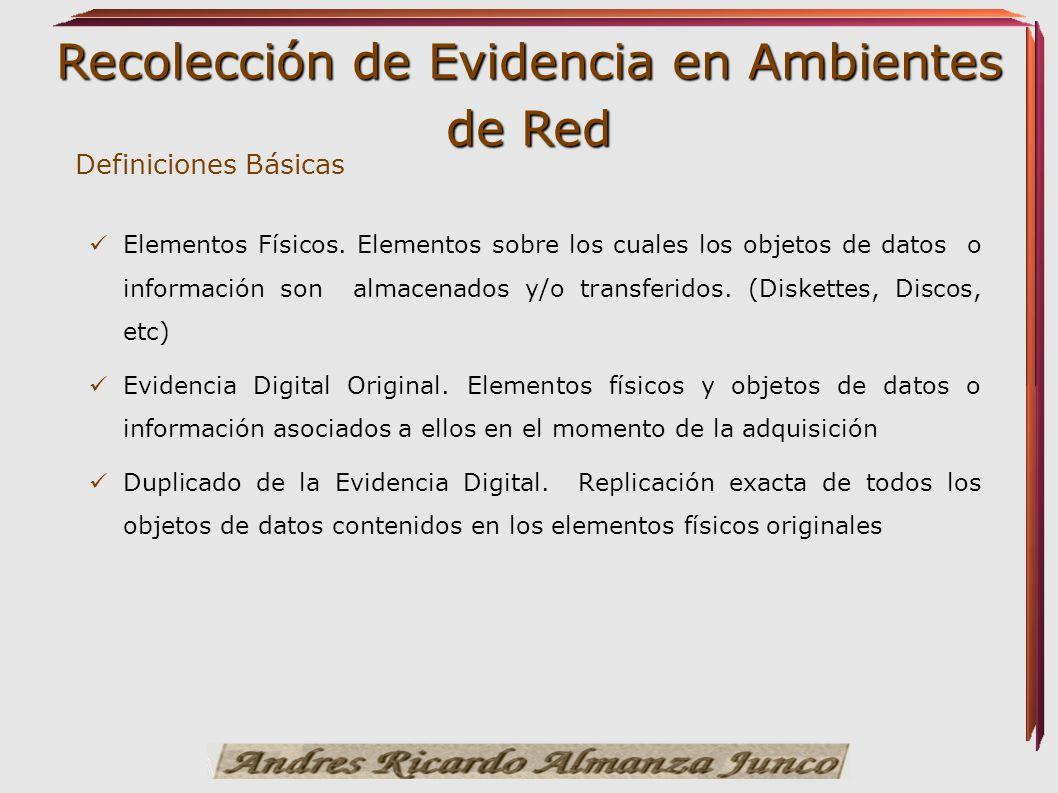Recolección de Evidencia en Ambientes de Red Elementos Físicos. Elementos sobre los cuales los objetos de datos o información son almacenados y/o tran