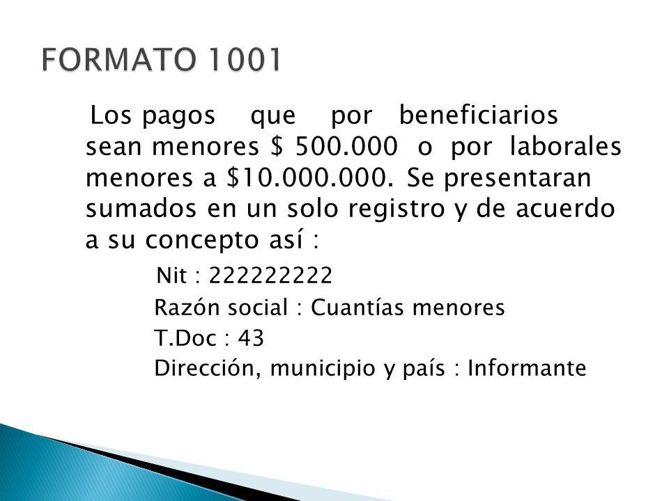 Los pagos que por beneficiarios sean menores $ 500.000 o por laborales menores a $10.000.000. Se presentaran sumados en un solo registro y de acuerdo