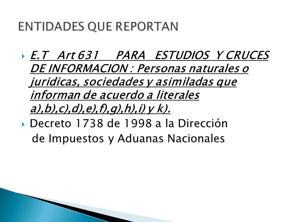E.T Art 631 PARA ESTUDIOS Y CRUCES DE INFORMACION : Personas naturales o juridicas, sociedades y asimiladas que informan de acuerdo a literales a),b),