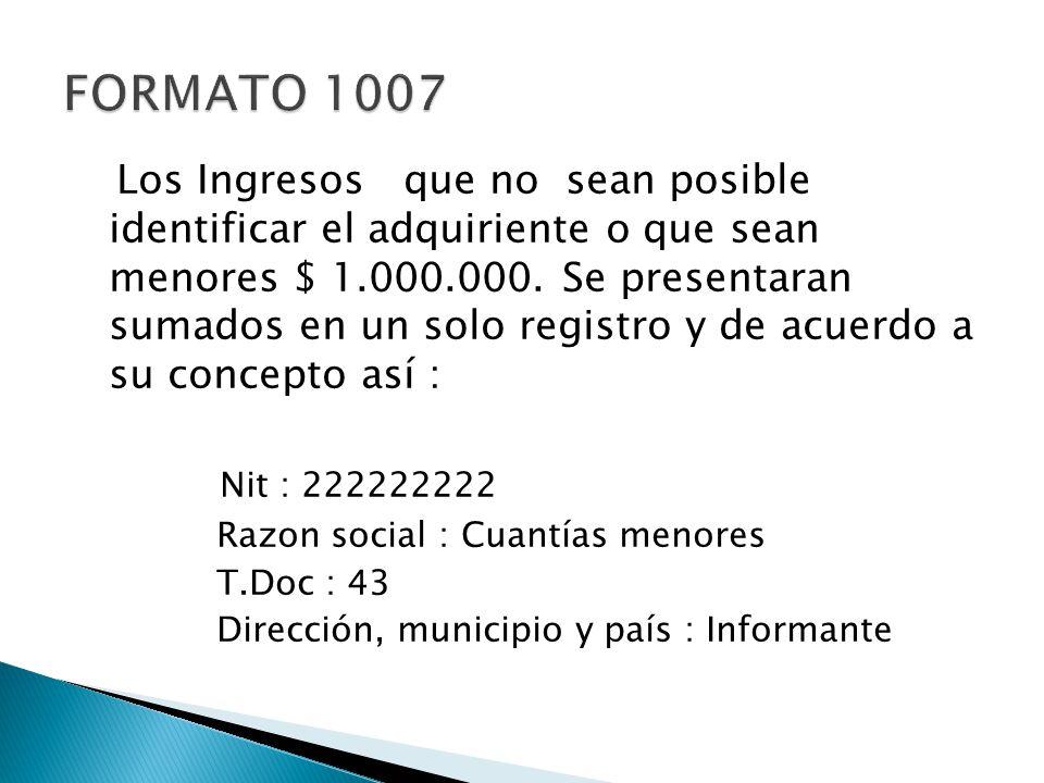 Los Ingresos que no sean posible identificar el adquiriente o que sean menores $ 1.000.000. Se presentaran sumados en un solo registro y de acuerdo a