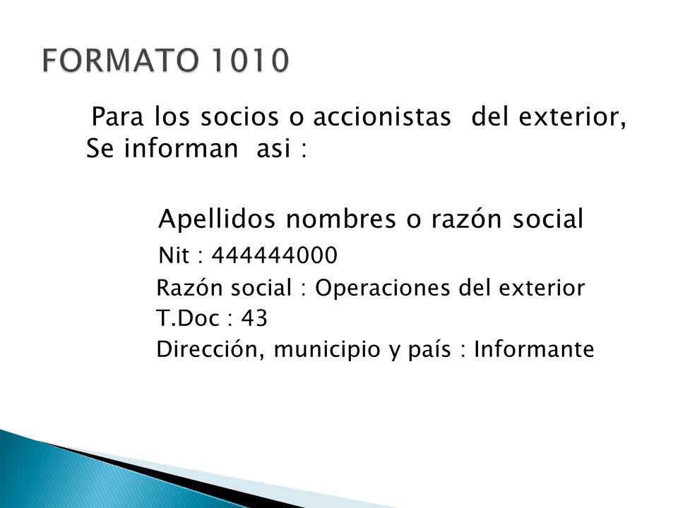 Para los socios o accionistas del exterior, Se informan asi : Apellidos nombres o razón social Nit : 444444000 Razón social : Operaciones del exterior