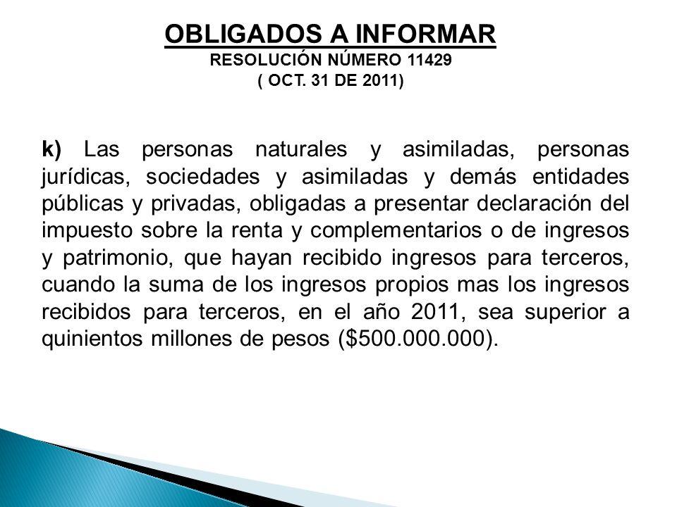 OBLIGADOS A INFORMAR RESOLUCIÓN NÚMERO 11429 ( OCT. 31 DE 2011) k) Las personas naturales y asimiladas, personas jurídicas, sociedades y asimiladas y