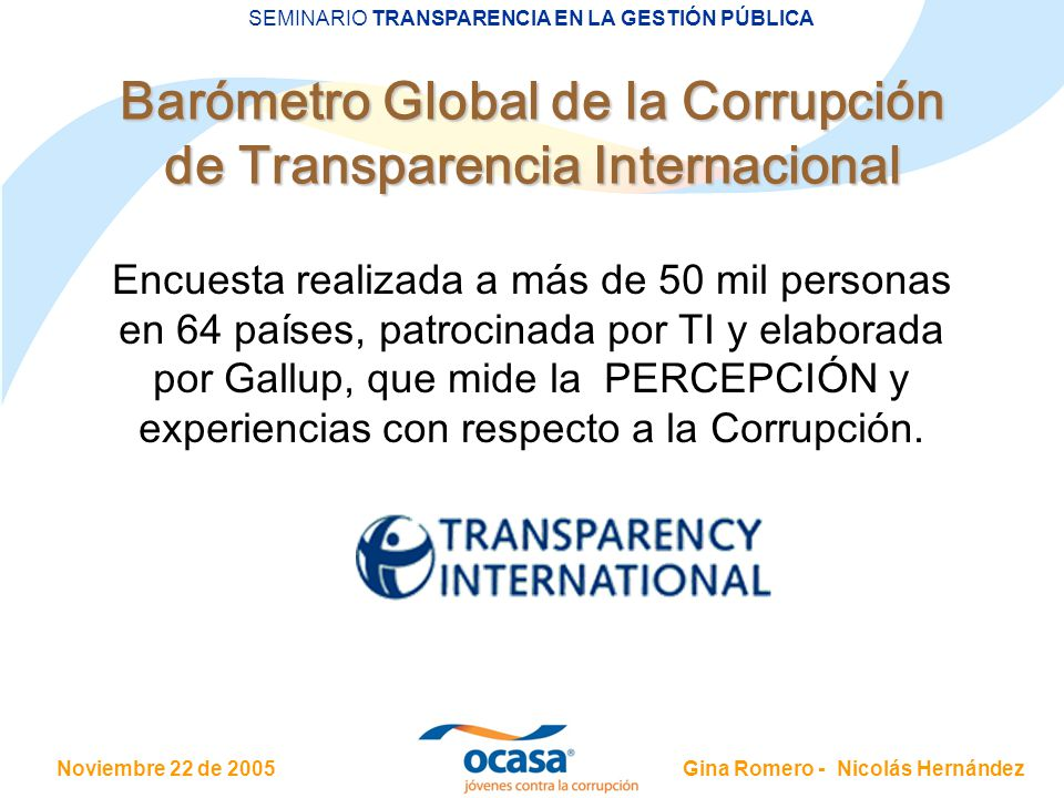 Noviembre 22 de 2005 SEMINARIO TRANSPARENCIA EN LA GESTIÓN PÚBLICA Gina Romero - Nicolás Hernández Barómetro Global de la Corrupción de Transparencia Internacional Encuesta realizada a más de 50 mil personas en 64 países, patrocinada por TI y elaborada por Gallup, que mide la PERCEPCIÓN y experiencias con respecto a la Corrupción.