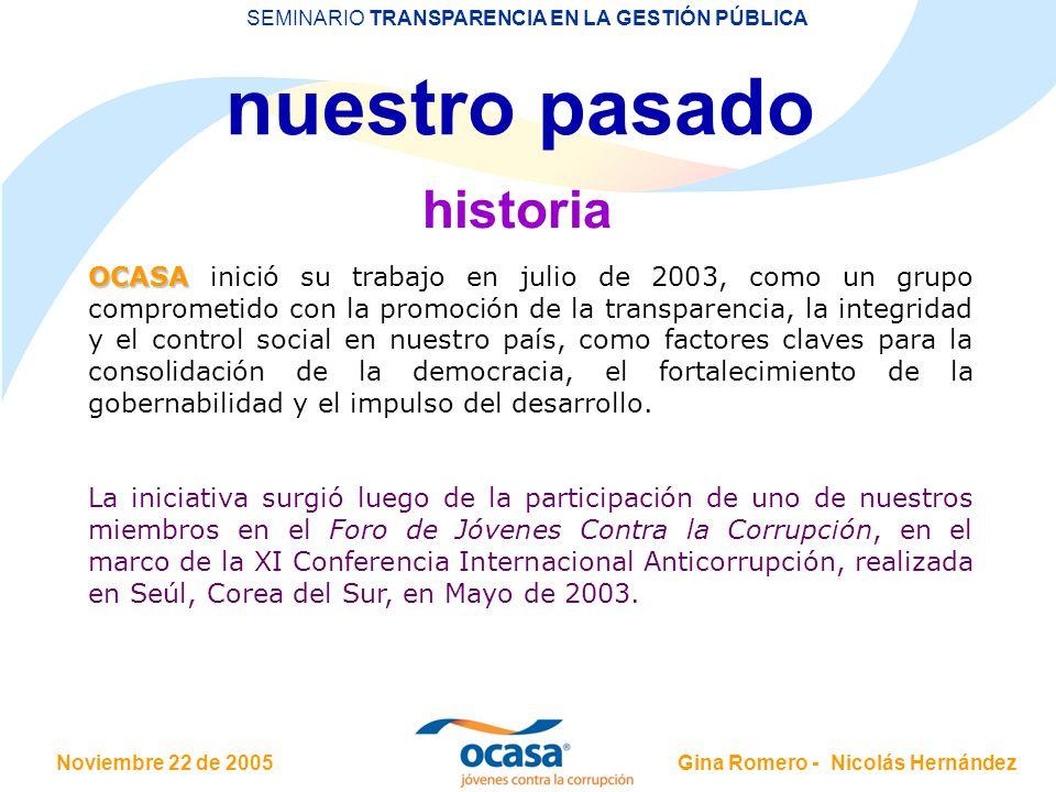 Noviembre 22 de 2005 SEMINARIO TRANSPARENCIA EN LA GESTIÓN PÚBLICA Gina Romero - Nicolás Hernández nuestro pasado historia OCASA OCASA inició su trabajo en julio de 2003, como un grupo comprometido con la promoción de la transparencia, la integridad y el control social en nuestro país, como factores claves para la consolidación de la democracia, el fortalecimiento de la gobernabilidad y el impulso del desarrollo.