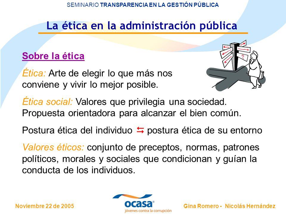 Noviembre 22 de 2005 SEMINARIO TRANSPARENCIA EN LA GESTIÓN PÚBLICA Gina Romero - Nicolás Hernández La ética en la administración pública Sobre la étic