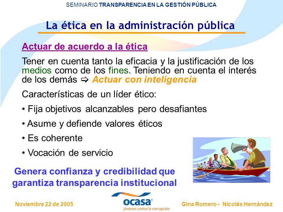 Noviembre 22 de 2005 SEMINARIO TRANSPARENCIA EN LA GESTIÓN PÚBLICA Gina Romero - Nicolás Hernández La ética en la administración pública Actuar de acuerdo a la ética Tener en cuenta tanto la eficacia y la justificación de los medios como de los fines.