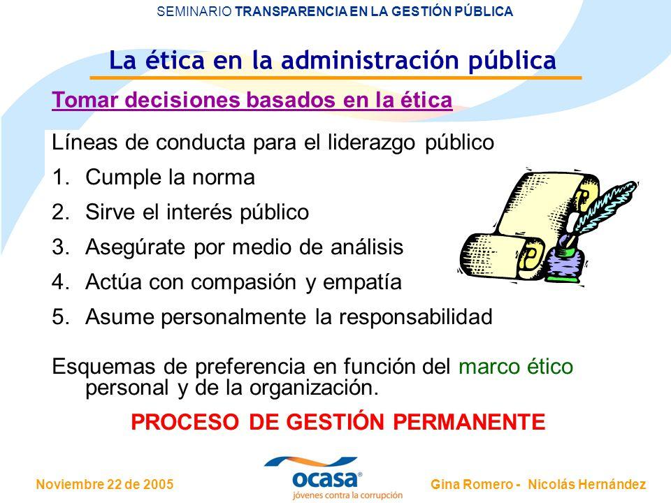 Noviembre 22 de 2005 SEMINARIO TRANSPARENCIA EN LA GESTIÓN PÚBLICA Gina Romero - Nicolás Hernández La ética en la administración pública Tomar decisiones basados en la ética Decisiones en la Función pública: muchos factores, altas repercusiones.