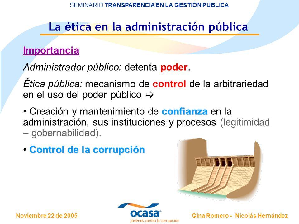 Noviembre 22 de 2005 SEMINARIO TRANSPARENCIA EN LA GESTIÓN PÚBLICA Gina Romero - Nicolás Hernández La ética en la administración pública Importancia A