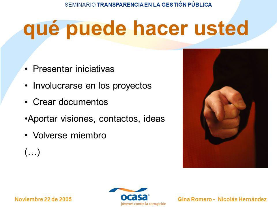 Noviembre 22 de 2005 SEMINARIO TRANSPARENCIA EN LA GESTIÓN PÚBLICA Gina Romero - Nicolás Hernández qué puede hacer usted Presentar iniciativas Involucrarse en los proyectos Crear documentos Aportar visiones, contactos, ideas Volverse miembro (…)