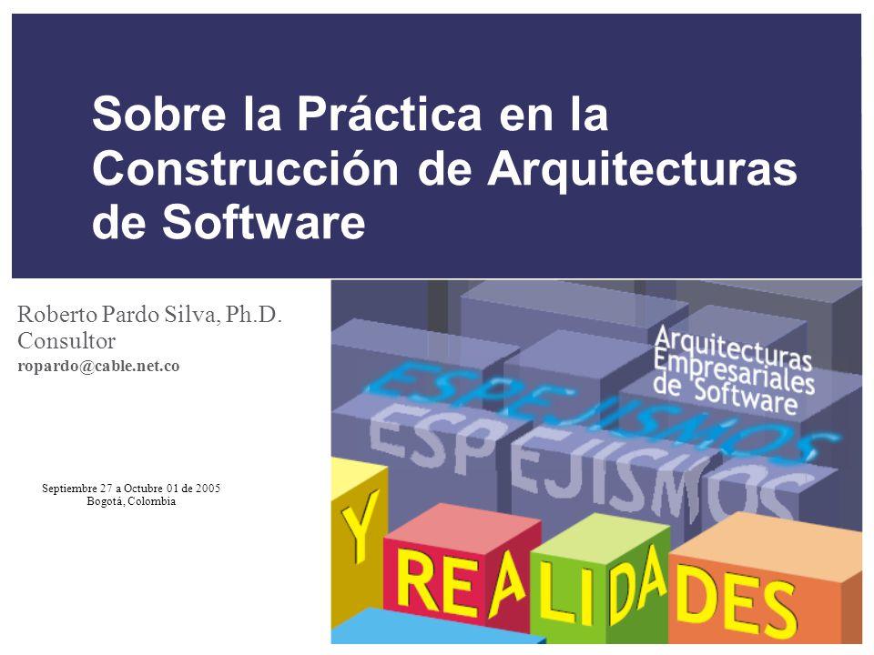 Septiembre 27 a Octubre 01 de 2005 Bogotá, Colombia Sobre la Práctica en la Construcción de Arquitecturas de Software Roberto Pardo Silva, Ph.D.