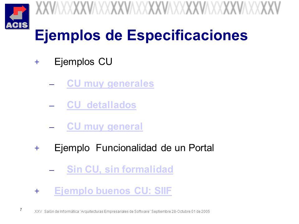 XXV Salón de Informática Arquitecturas Empresariales de Software Septiembre 28-Octubre 01 de 2005 7 Ejemplos de Especificaciones + Ejemplos CU – CU muy generales CU muy generales – CU detallados CU detallados – CU muy general CU muy general + Ejemplo Funcionalidad de un Portal – Sin CU, sin formalidad Sin CU, sin formalidad + Ejemplo buenos CU: SIIF Ejemplo buenos CU: SIIF