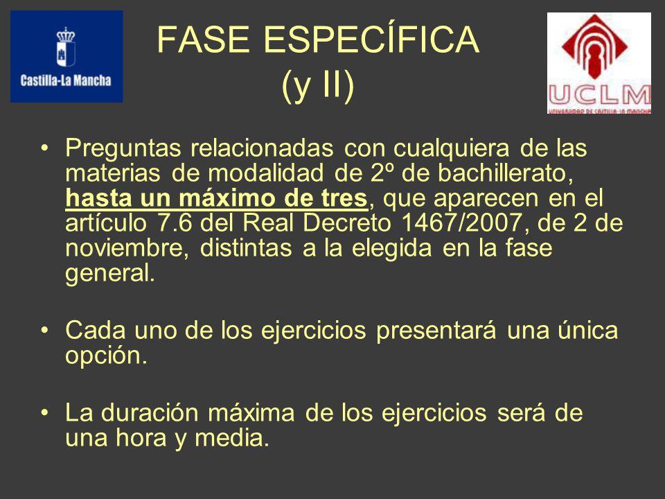 FASE ESPECÍFICA (y II) Preguntas relacionadas con cualquiera de las materias de modalidad de 2º de bachillerato, hasta un máximo de tres, que aparecen en el artículo 7.6 del Real Decreto 1467/2007, de 2 de noviembre, distintas a la elegida en la fase general.