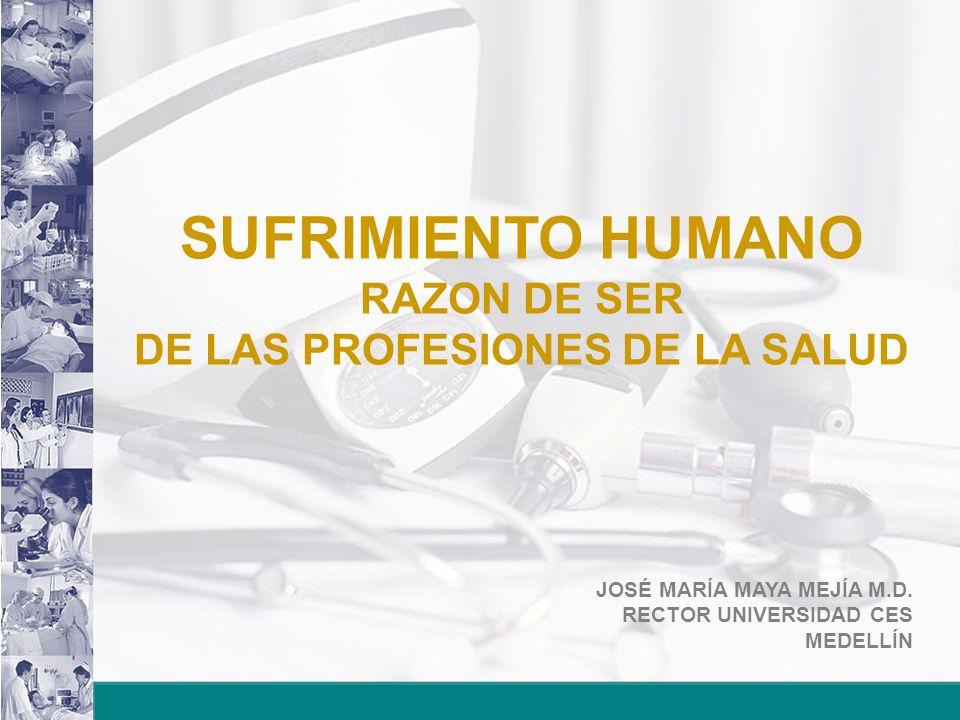 JOSÉ MARÍA MAYA MEJÍA M.D. RECTOR UNIVERSIDAD CES MEDELLÍN SUFRIMIENTO HUMANO RAZON DE SER DE LAS PROFESIONES DE LA SALUD