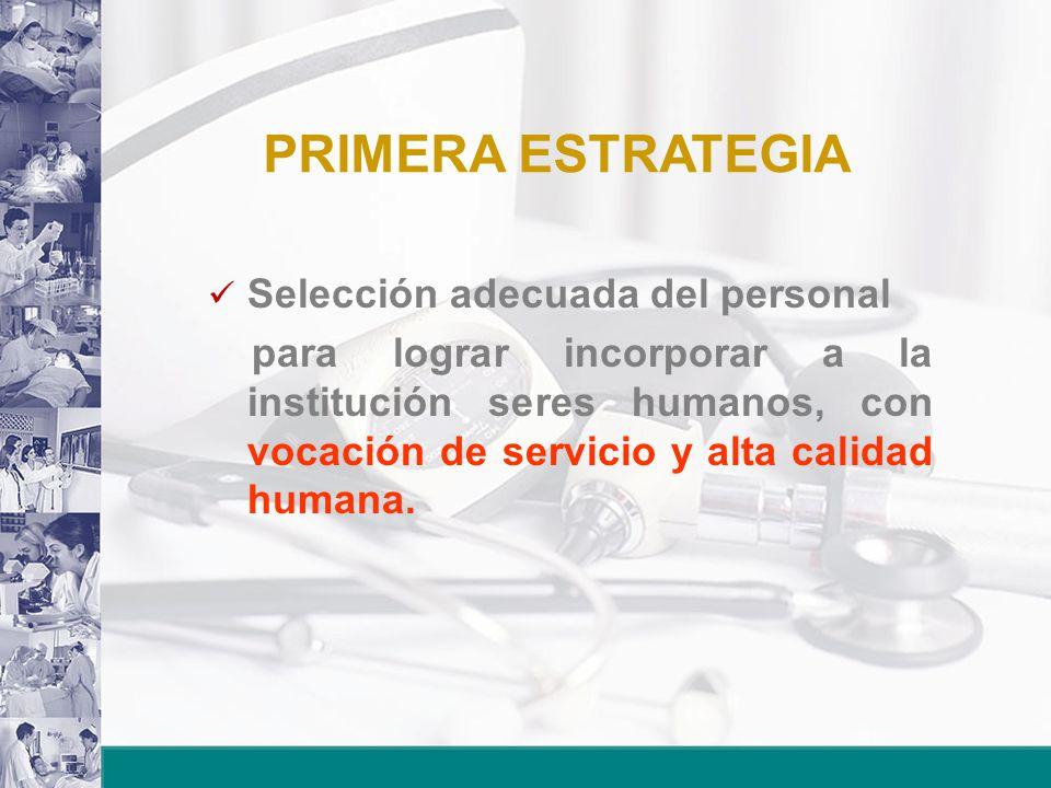 PRIMERA ESTRATEGIA Selección adecuada del personal para lograr incorporar a la institución seres humanos, con vocación de servicio y alta calidad huma