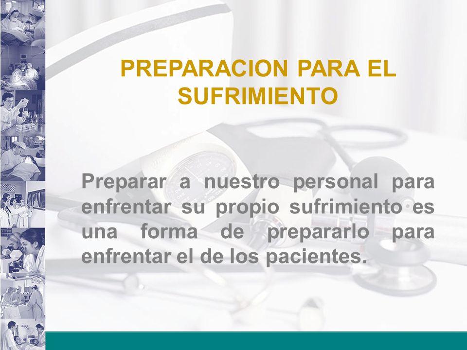 PREPARACION PARA EL SUFRIMIENTO Preparar a nuestro personal para enfrentar su propio sufrimiento es una forma de prepararlo para enfrentar el de los pacientes.