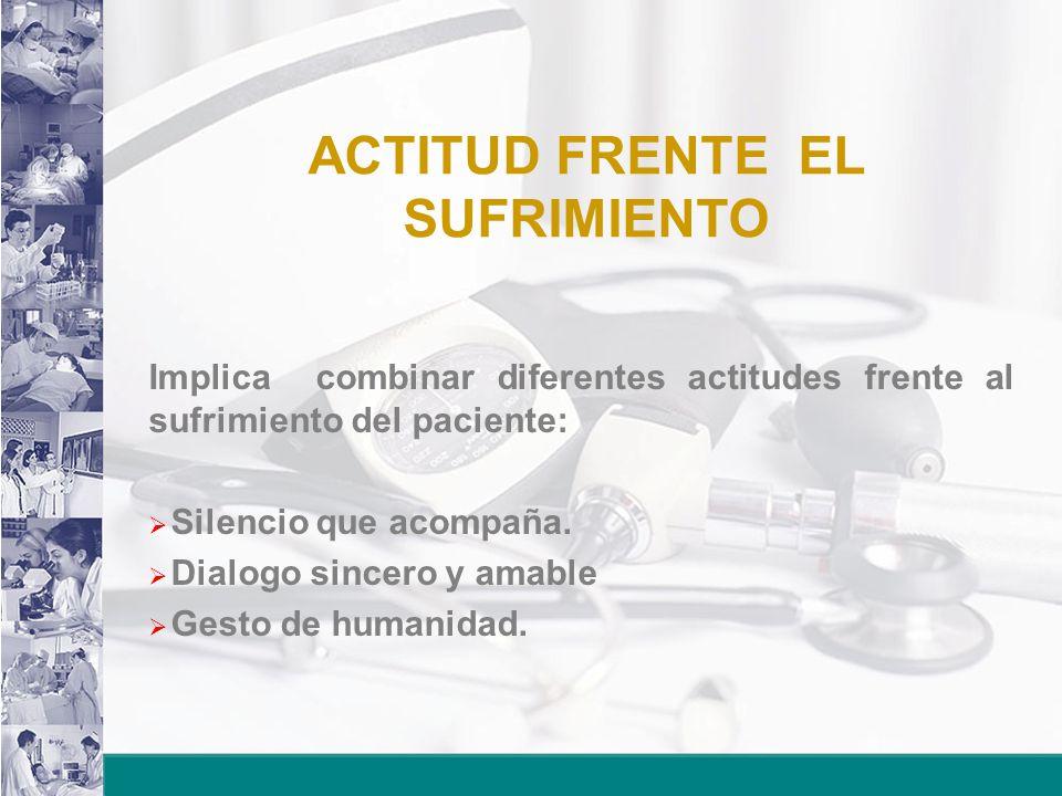 ACTITUD FRENTE EL SUFRIMIENTO Implica combinar diferentes actitudes frente al sufrimiento del paciente: Silencio que acompaña. Dialogo sincero y amabl