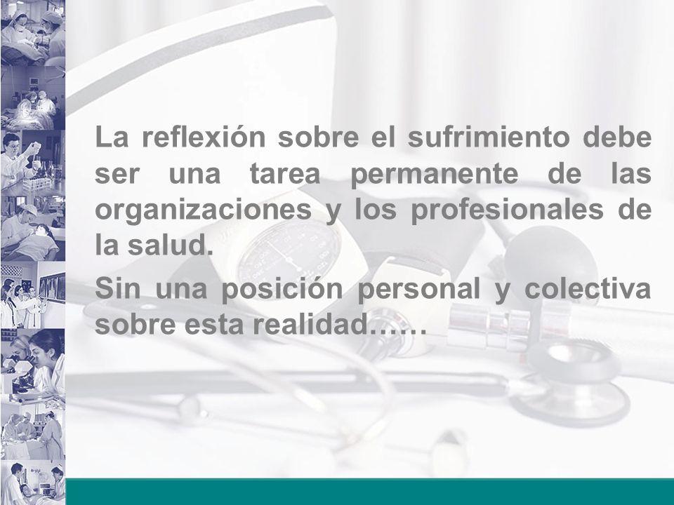 La reflexión sobre el sufrimiento debe ser una tarea permanente de las organizaciones y los profesionales de la salud. Sin una posición personal y col