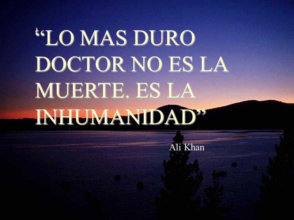 LO MAS DURO DOCTOR NO ES LA MUERTE. ES LA INHUMANIDAD Ali Khan