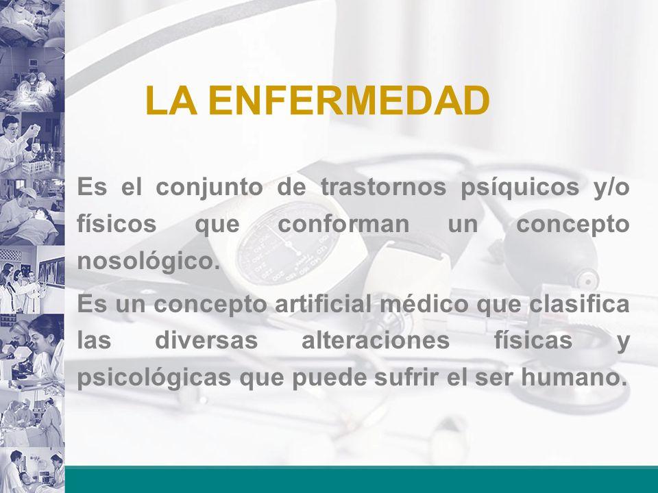 LA ENFERMEDAD El paciente no tiene la concepción de enfermedad sino la sensación de dolor y sufrimiento.
