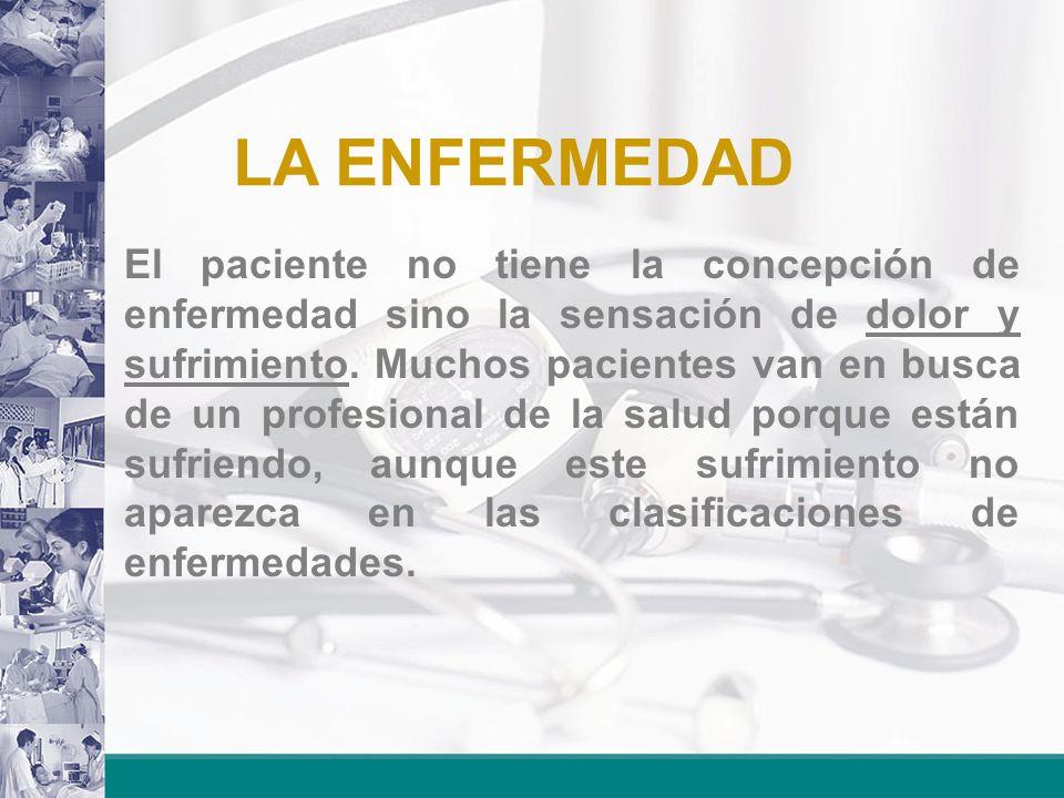 LA ENFERMEDAD El paciente no tiene la concepción de enfermedad sino la sensación de dolor y sufrimiento. Muchos pacientes van en busca de un profesion