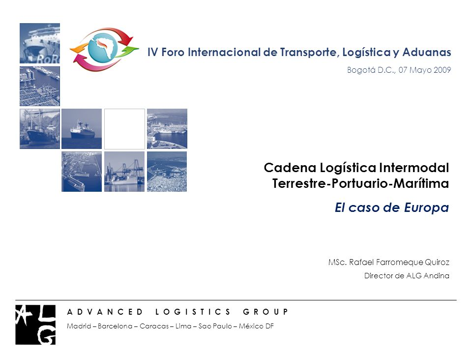 Cadena Logística Intermodal Terrestre-Portuario-Marítima El caso de Europa MSc. Rafael Farromeque Quiroz Director de ALG Andina A D V A N C E D L O G