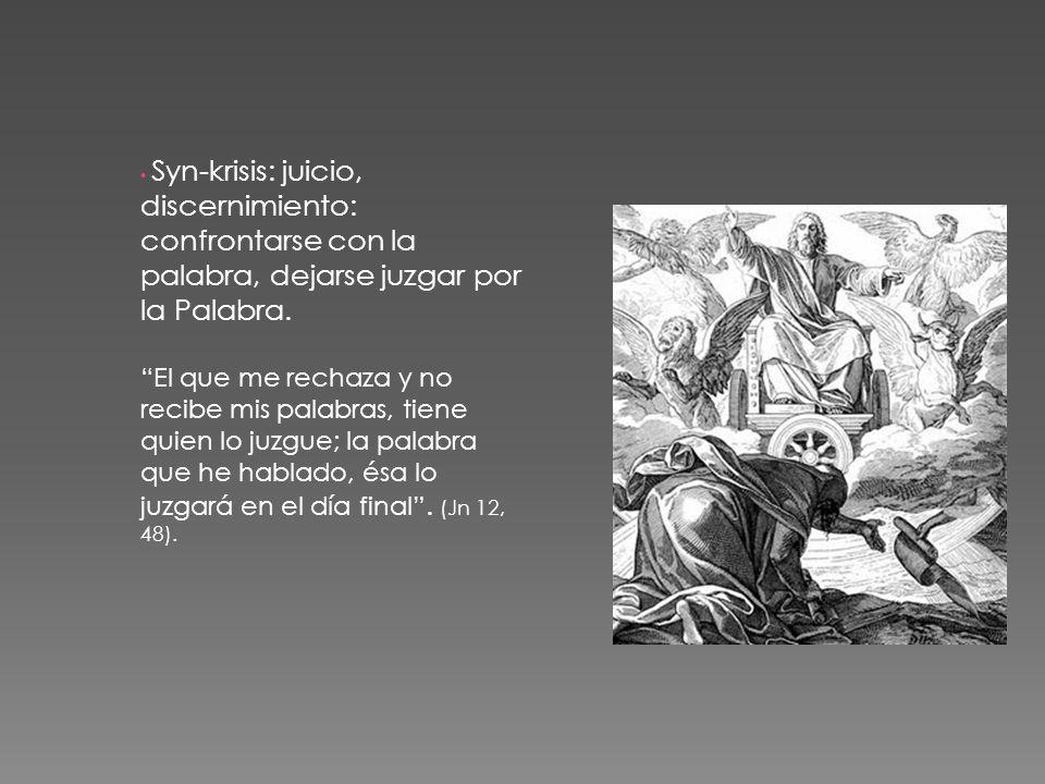 Syn-krisis: juicio, discernimiento: confrontarse con la palabra, dejarse juzgar por la Palabra. El que me rechaza y no recibe mis palabras, tiene quie