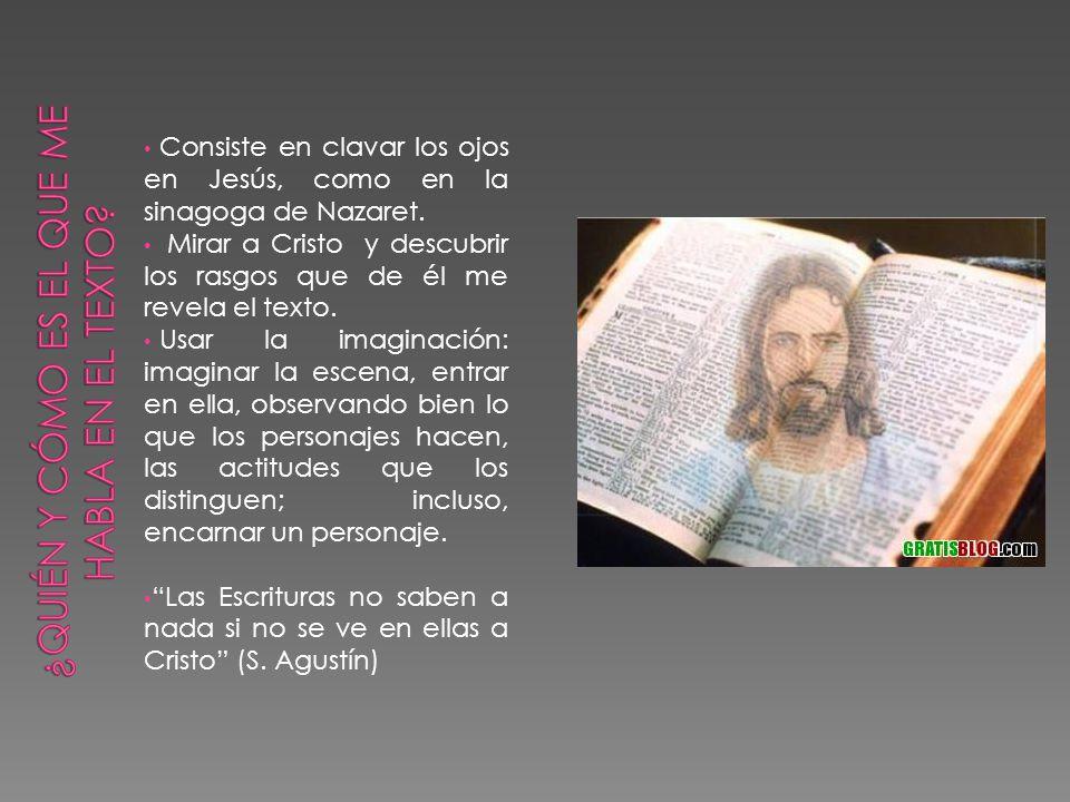 Consiste en clavar los ojos en Jesús, como en la sinagoga de Nazaret. Mirar a Cristo y descubrir los rasgos que de él me revela el texto. Usar la imag