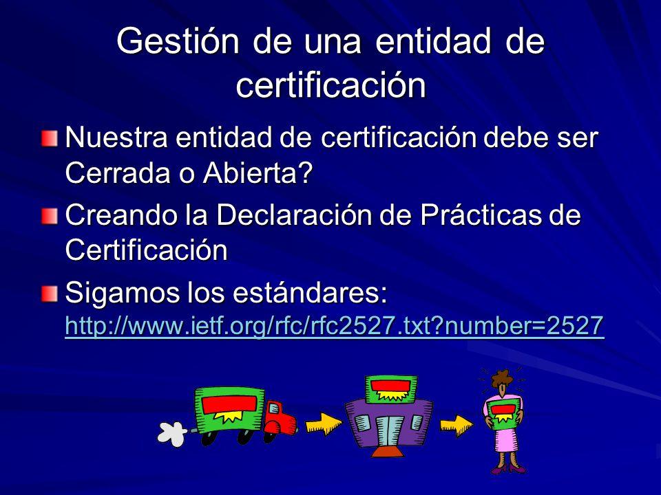 Gestión de una entidad de certificación Nuestra entidad de certificación debe ser Cerrada o Abierta? Creando la Declaración de Prácticas de Certificac
