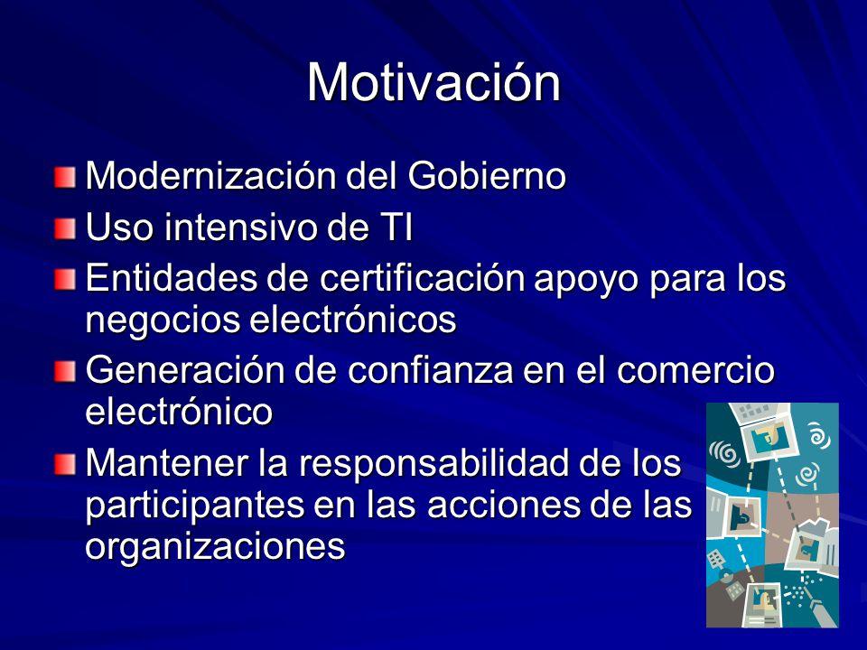 Motivación Modernización del Gobierno Uso intensivo de TI Entidades de certificación apoyo para los negocios electrónicos Generación de confianza en e