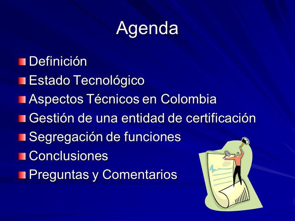 Agenda Definición Estado Tecnológico Aspectos Técnicos en Colombia Gestión de una entidad de certificación Segregación de funciones Conclusiones Pregu