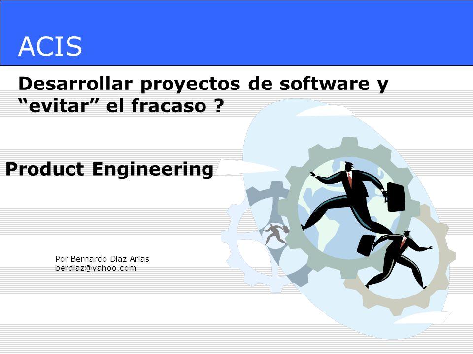 ACIS Desarrollar proyectos de software y evitar el fracaso ? Por Bernardo Díaz Arias berdiaz@yahoo.com Product Engineering