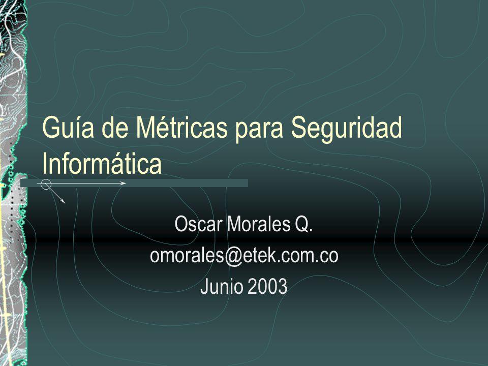 Guía de Métricas para Seguridad Informática Oscar Morales Q. omorales@etek.com.co Junio 2003