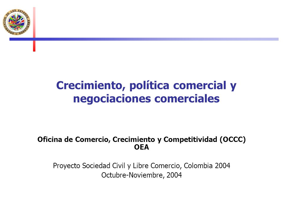 Crecimiento, política comercial y negociaciones comerciales Oficina de Comercio, Crecimiento y Competitividad (OCCC) OEA Proyecto Sociedad Civil y Lib