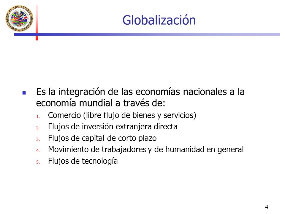 4 Globalización Es la integración de las economías nacionales a la economía mundial a través de: 1. Comercio (libre flujo de bienes y servicios) 2. Fl