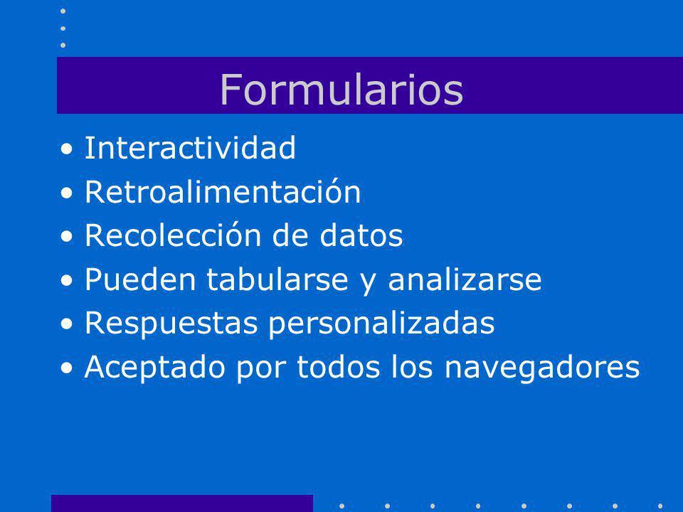 Formularios Interactividad Retroalimentación Recolección de datos Pueden tabularse y analizarse Respuestas personalizadas Aceptado por todos los naveg