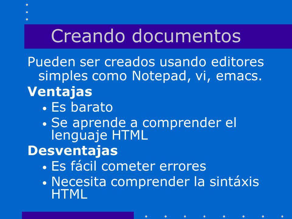 Creando documentos Pueden ser creados usando editores simples como Notepad, vi, emacs. Ventajas Es barato Se aprende a comprender el lenguaje HTML Des