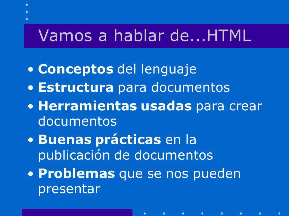 Vamos a hablar de...HTML Conceptos del lenguaje Estructura para documentos Herramientas usadas para crear documentos Buenas prácticas en la publicació