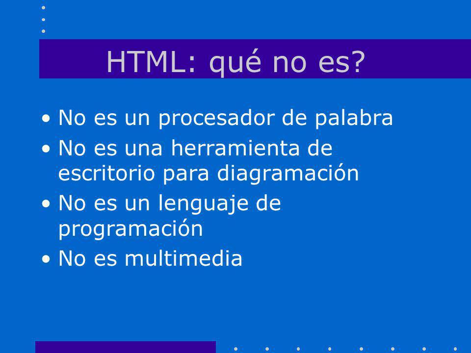 HTML: qué no es? No es un procesador de palabra No es una herramienta de escritorio para diagramación No es un lenguaje de programación No es multimed