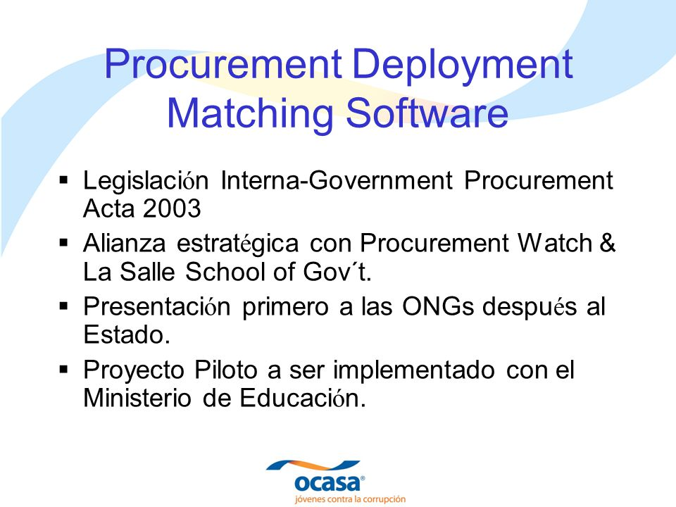 Procurement Deployment Matching Software Legislaci ó n Interna-Government Procurement Acta 2003 Alianza estrat é gica con Procurement Watch & La Salle School of Gov´t.