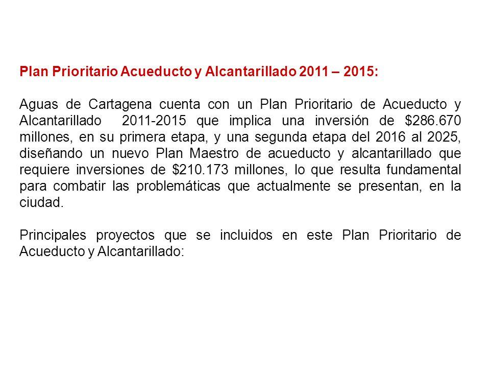Plan Prioritario Acueducto y Alcantarillado 2011 – 2015: Aguas de Cartagena cuenta con un Plan Prioritario de Acueducto y Alcantarillado 2011-2015 que implica una inversión de $286.670 millones, en su primera etapa, y una segunda etapa del 2016 al 2025, diseñando un nuevo Plan Maestro de acueducto y alcantarillado que requiere inversiones de $210.173 millones, lo que resulta fundamental para combatir las problemáticas que actualmente se presentan, en la ciudad.