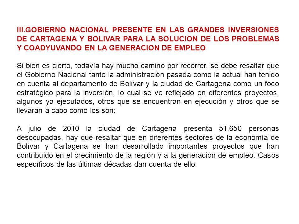 III.GOBIERNO NACIONAL PRESENTE EN LAS GRANDES INVERSIONES DE CARTAGENA Y BOLIVAR PARA LA SOLUCION DE LOS PROBLEMAS Y COADYUVANDO EN LA GENERACION DE EMPLEO Si bien es cierto, todavía hay mucho camino por recorrer, se debe resaltar que el Gobierno Nacional tanto la administración pasada como la actual han tenido en cuenta al departamento de Bolívar y la ciudad de Cartagena como un foco estratégico para la inversión, lo cual se ve reflejado en diferentes proyectos, algunos ya ejecutados, otros que se encuentran en ejecución y otros que se llevaran a cabo como los son: A julio de 2010 la ciudad de Cartagena presenta 51.650 personas desocupadas, hay que resaltar que en diferentes sectores de la economía de Bolívar y Cartagena se han desarrollado importantes proyectos que han contribuido en el crecimiento de la región y a la generación de empleo: Casos específicos de las últimas décadas dan cuenta de ello: