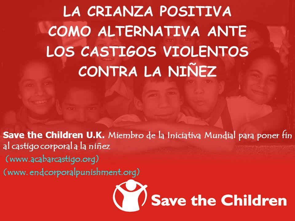LA CRIANZA POSITIVA COMO ALTERNATIVA ANTE LOS CASTIGOS VIOLENTOS CONTRA LA NIÑEZ Save the Children U.K. Miembro de la Iniciativa Mundial para poner fi