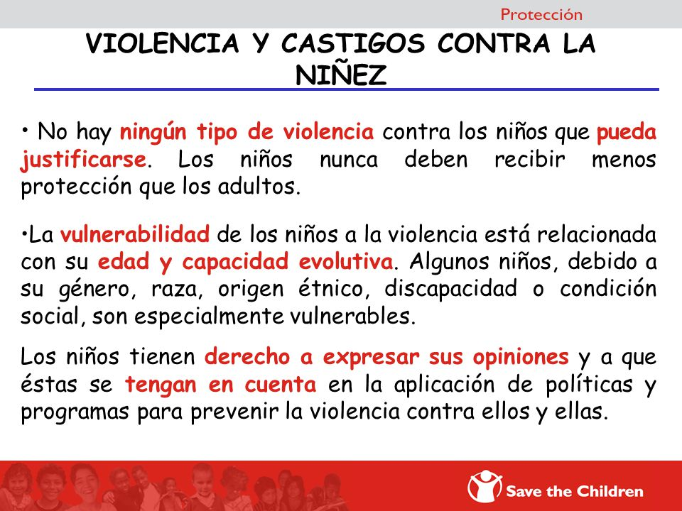 No hay ningún tipo de violencia contra los niños que pueda justificarse. Los niños nunca deben recibir menos protección que los adultos. La vulnerabil