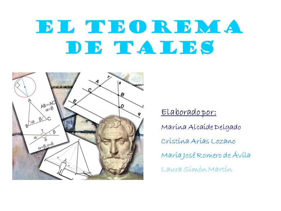 El Teorema de Tales Elaborado por: Marina Alcaide Delgado Cristina Arias Lozano Maria José Romero de Ávila Laura Simón Martín