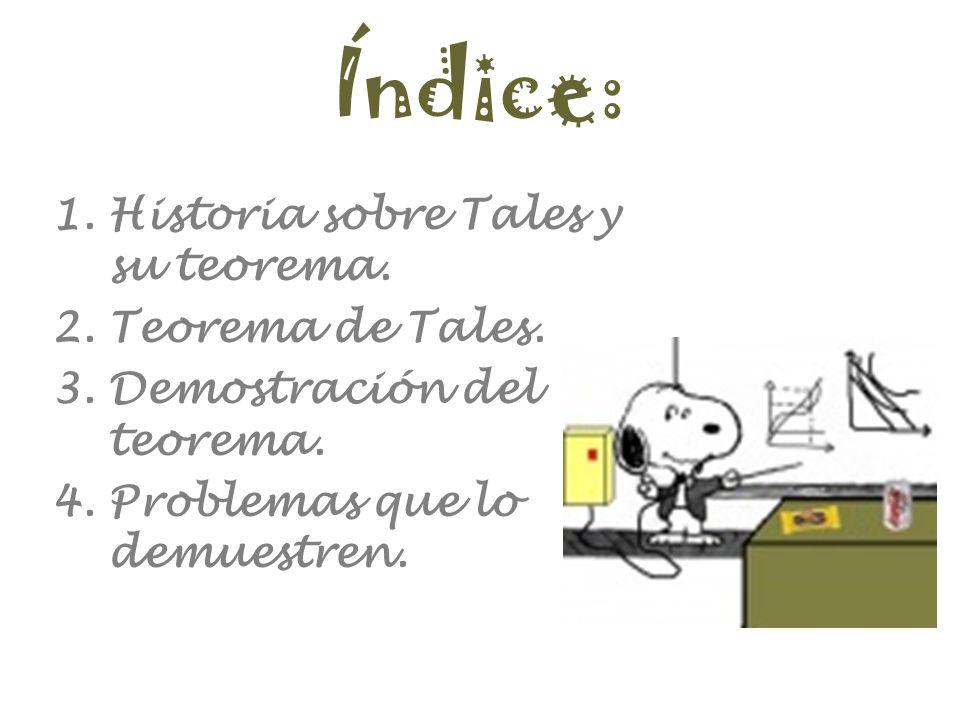 Índice: 1.Historia sobre Tales y su teorema. 2.Teorema de Tales. 3.Demostración del teorema. 4.Problemas que lo demuestren.